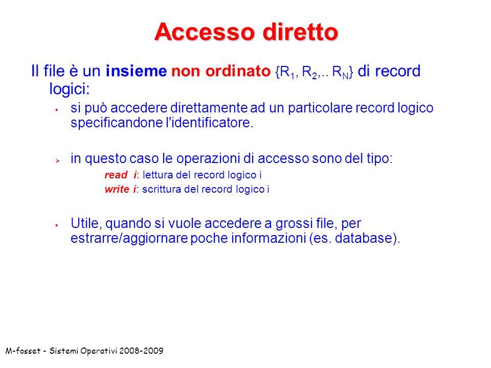 M-fosset - Sistemi Operativi 2008-2009 Accesso diretto Il file è un insieme non ordinato {R 1, R 2,.. R N } di record logici: si può accedere direttam