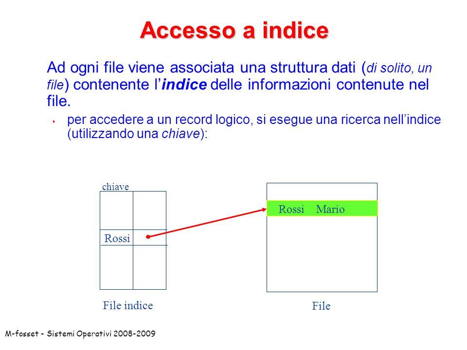 M-fosset - Sistemi Operativi 2008-2009 Accesso a indice Ad ogni file viene associata una struttura dati ( di solito, un file ) contenente lindice dell