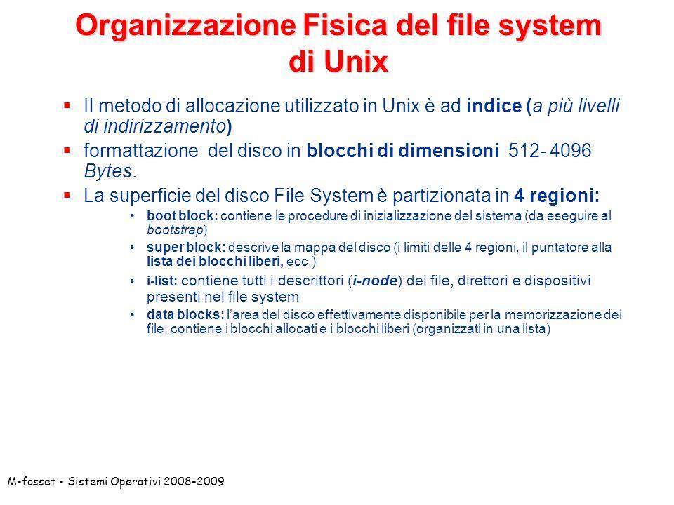 M-fosset - Sistemi Operativi 2008-2009 Organizzazione Fisica del file system di Unix Il metodo di allocazione utilizzato in Unix è ad indice (a più li