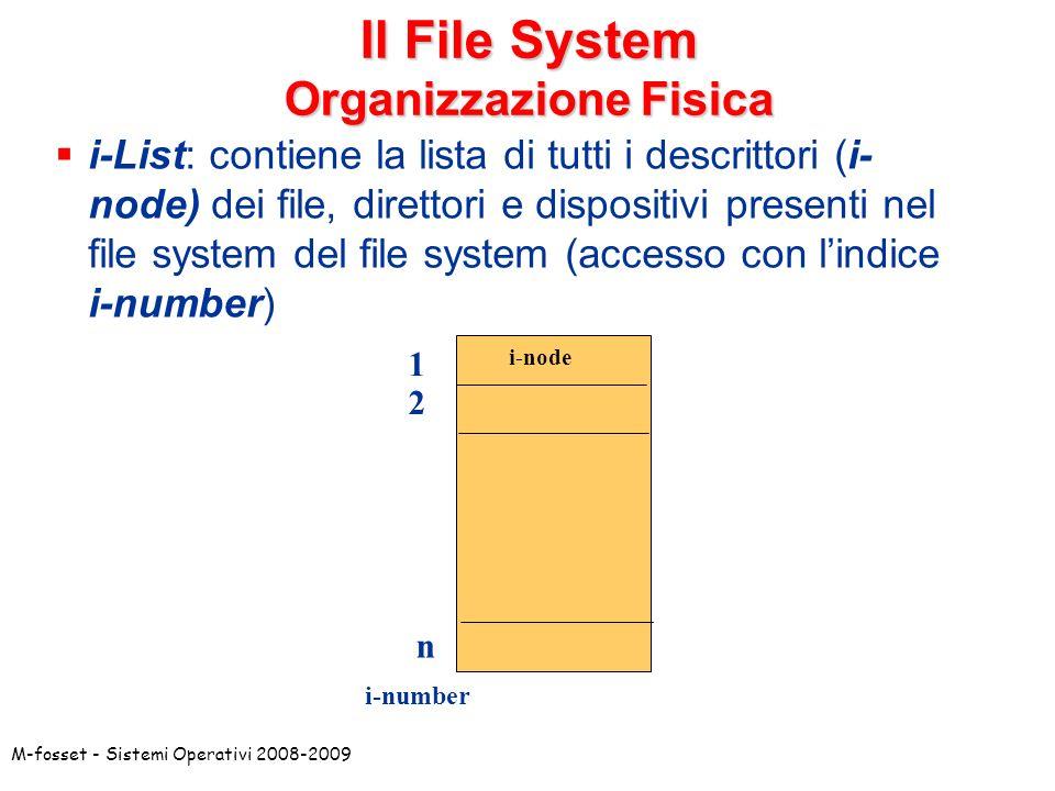 M-fosset - Sistemi Operativi 2008-2009 Il File System Organizzazione Fisica i-List: contiene la lista di tutti i descrittori (i- node) dei file, diret