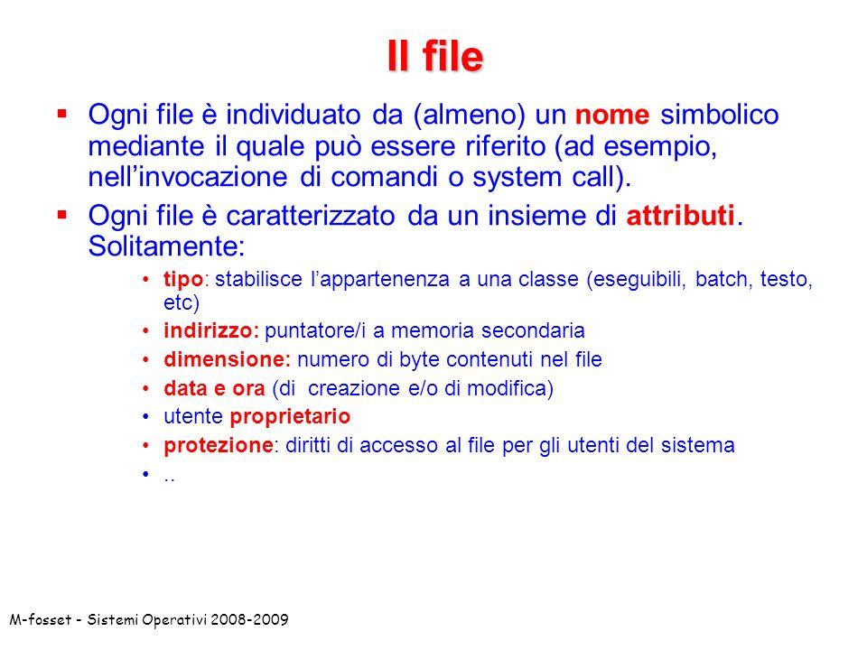 M-fosset - Sistemi Operativi 2008-2009 Il file Ogni file è individuato da (almeno) un nome simbolico mediante il quale può essere riferito (ad esempio