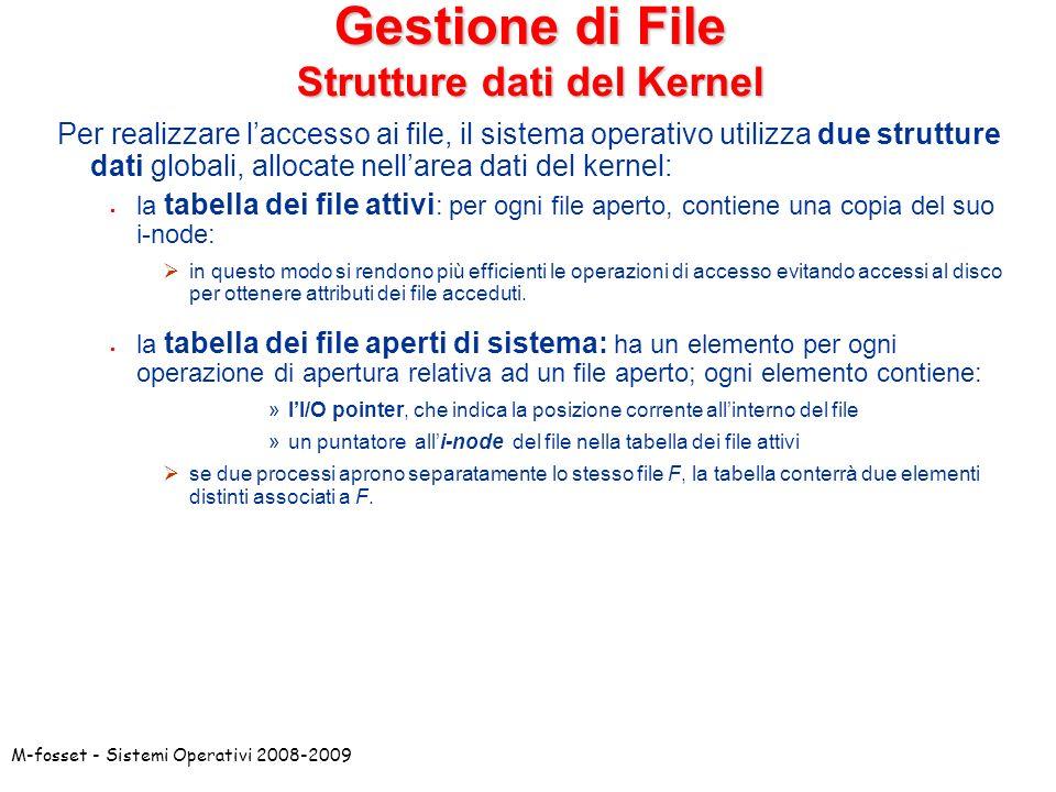M-fosset - Sistemi Operativi 2008-2009 Gestione di File Strutture dati del Kernel Per realizzare laccesso ai file, il sistema operativo utilizza due s