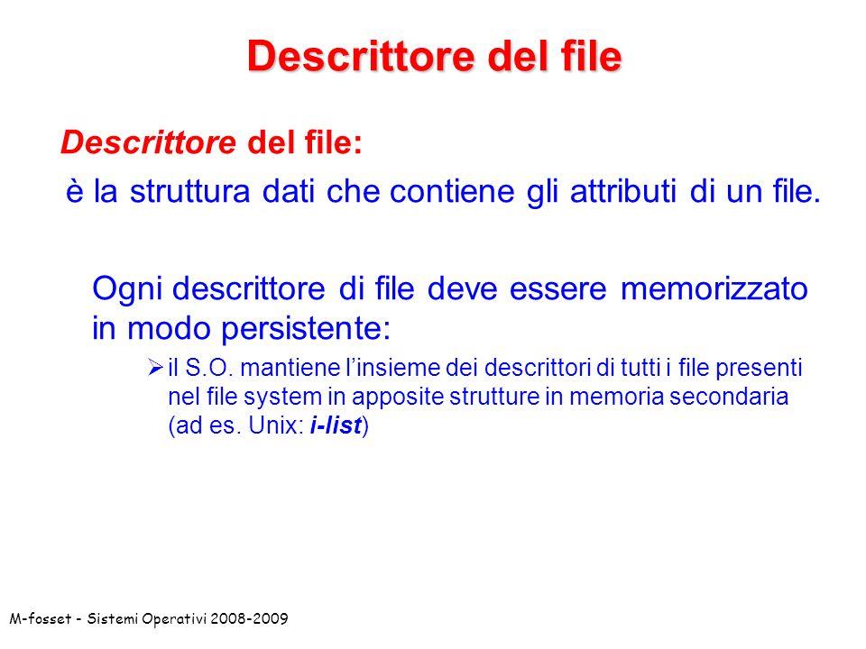 M-fosset - Sistemi Operativi 2008-2009 Descrittore del file: è la struttura dati che contiene gli attributi di un file. Ogni descrittore di file deve