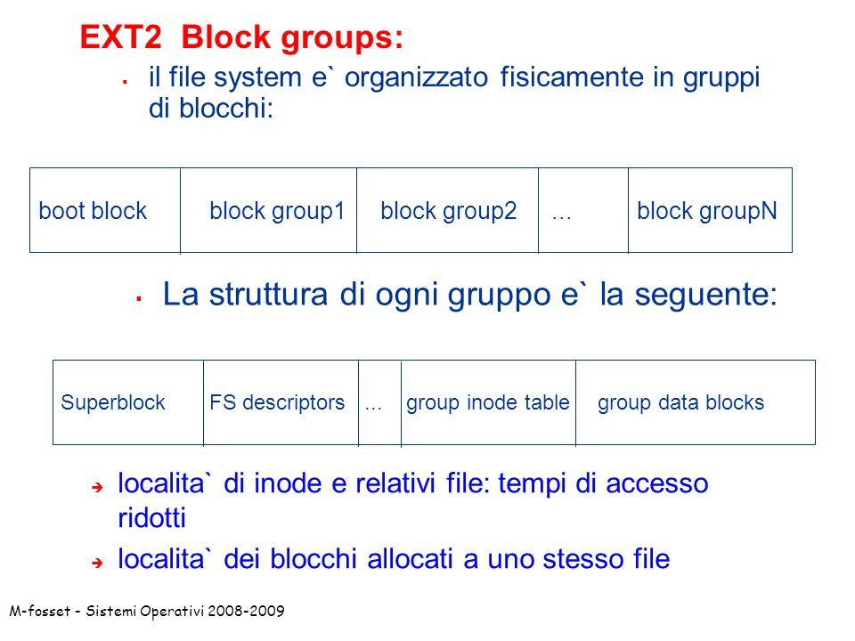 M-fosset - Sistemi Operativi 2008-2009 EXT2 Block groups: il file system e` organizzato fisicamente in gruppi di blocchi: boot block block group1block