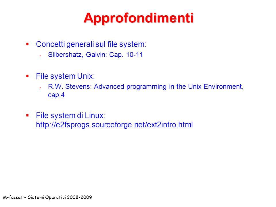 M-fosset - Sistemi Operativi 2008-2009Approfondimenti Concetti generali sul file system: Silbershatz, Galvin: Cap. 10-11 File system Unix: R.W. Steven