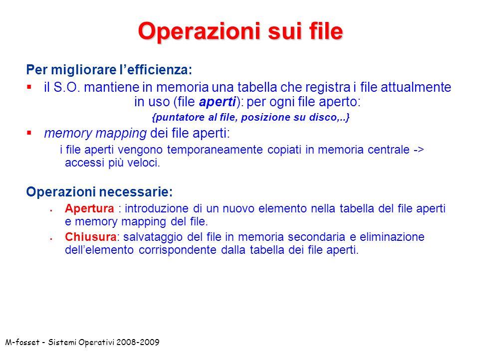 M-fosset - Sistemi Operativi 2008-2009 Operazioni sui file Per migliorare lefficienza: il S.O. mantiene in memoria una tabella che registra i file att