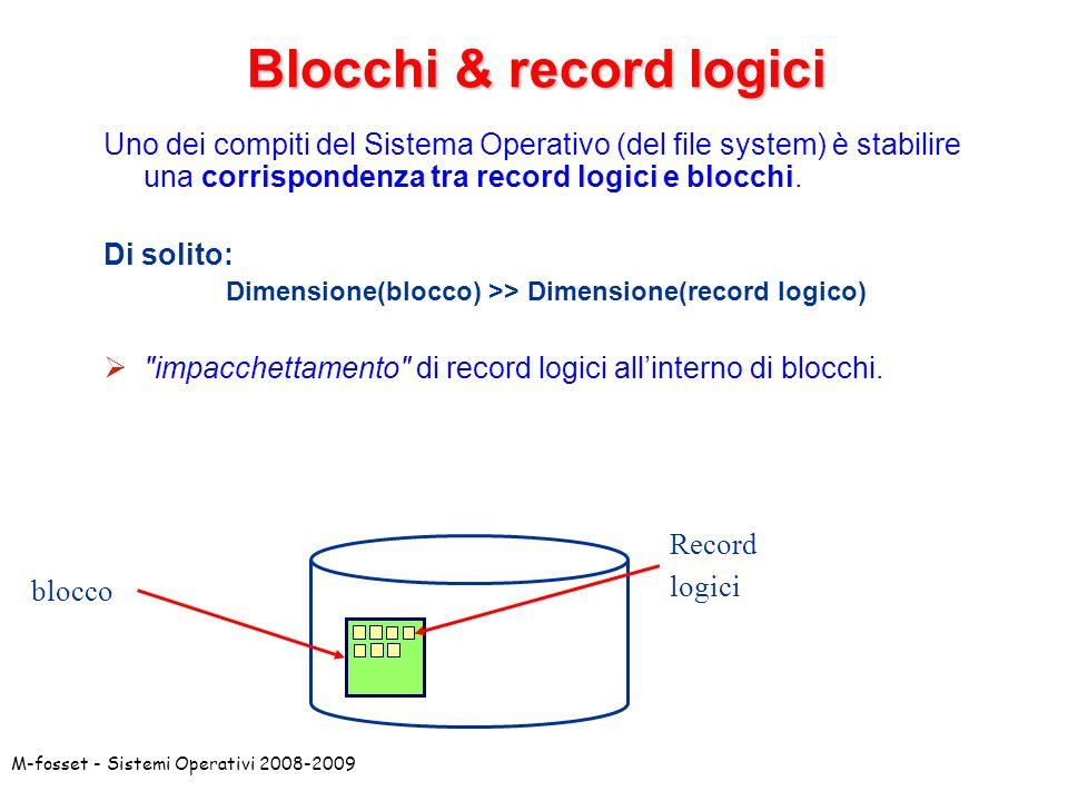M-fosset - Sistemi Operativi 2008-2009 Blocchi & record logici Uno dei compiti del Sistema Operativo (del file system) è stabilire una corrispondenza