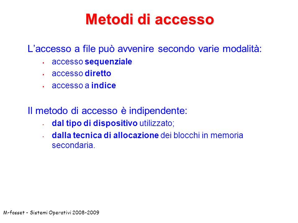 M-fosset - Sistemi Operativi 2008-2009 Metodi di accesso Laccesso a file può avvenire secondo varie modalità: accesso sequenziale accesso diretto acce