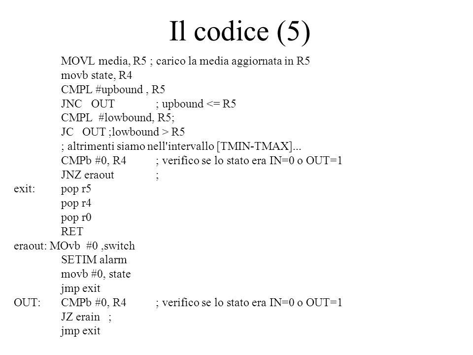 Il codice (5) MOVL media, R5 ; carico la media aggiornata in R5 movb state, R4 CMPL #upbound, R5 JNC OUT; upbound <= R5 CMPL #lowbound, R5; JC OUT;lowbound > R5 ; altrimenti siamo nell intervallo [TMIN-TMAX]...