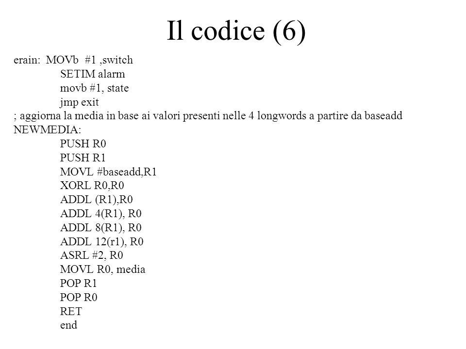 Il codice (6) erain: MOVb #1,switch SETIM alarm movb #1, state jmp exit ; aggiorna la media in base ai valori presenti nelle 4 longwords a partire da baseadd NEWMEDIA: PUSH R0 PUSH R1 MOVL #baseadd,R1 XORL R0,R0 ADDL (R1),R0 ADDL 4(R1), R0 ADDL 8(R1), R0 ADDL 12(r1), R0 ASRL #2, R0 MOVL R0, media POP R1 POP R0 RET end