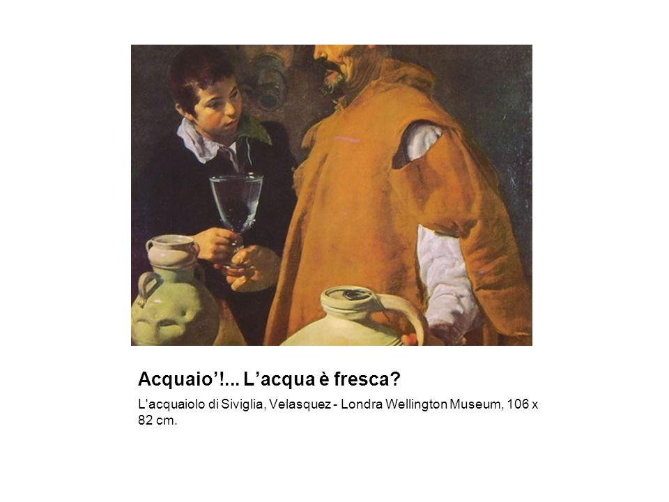 Acquaio!... Lacqua è fresca? L'acquaiolo di Siviglia, Velasquez - Londra Wellington Museum, 106 x 82 cm.