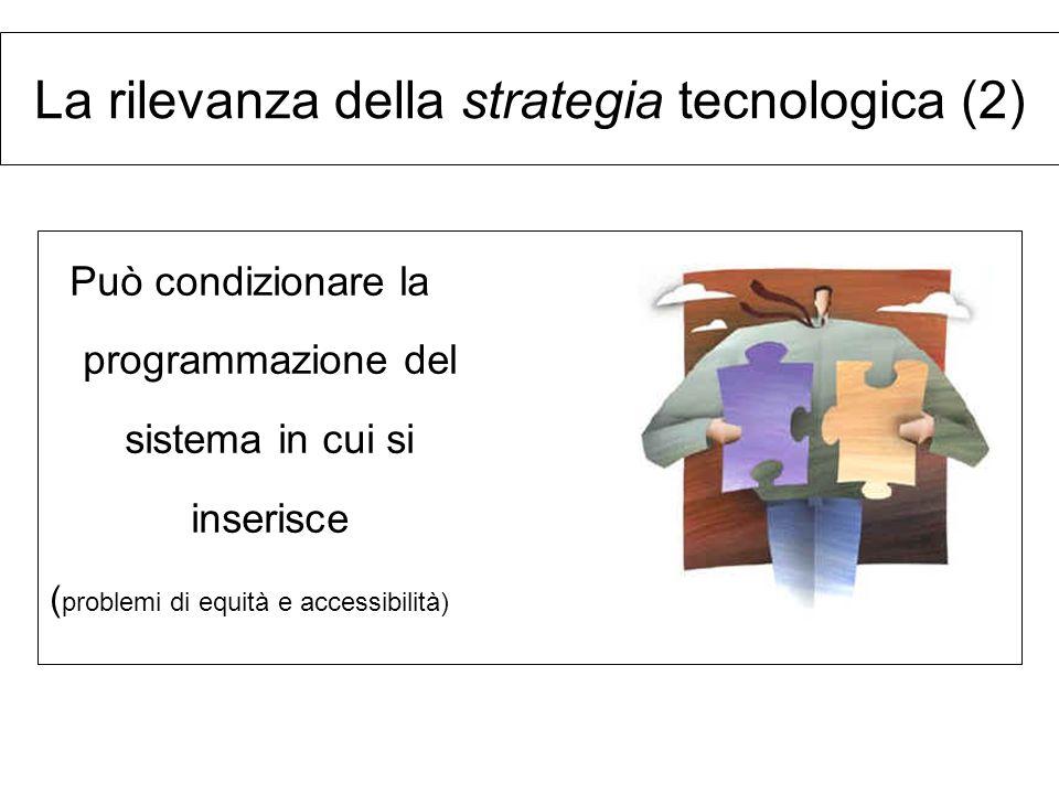 Può condizionare la programmazione del sistema in cui si inserisce ( problemi di equità e accessibilità) La rilevanza della strategia tecnologica (2)
