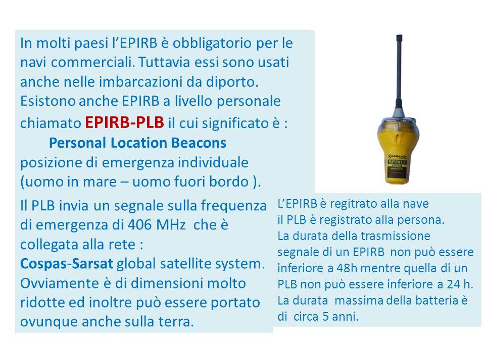 In molti paesi lEPIRB è obbligatorio per le navi commerciali. Tuttavia essi sono usati anche nelle imbarcazioni da diporto. Esistono anche EPIRB a liv