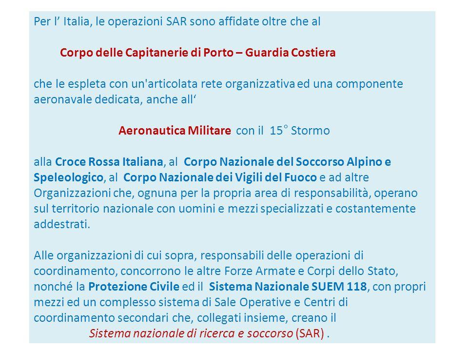 Per l Italia, le operazioni SAR sono affidate oltre che al Corpo delle Capitanerie di Porto – Guardia Costiera che le espleta con un'articolata rete o
