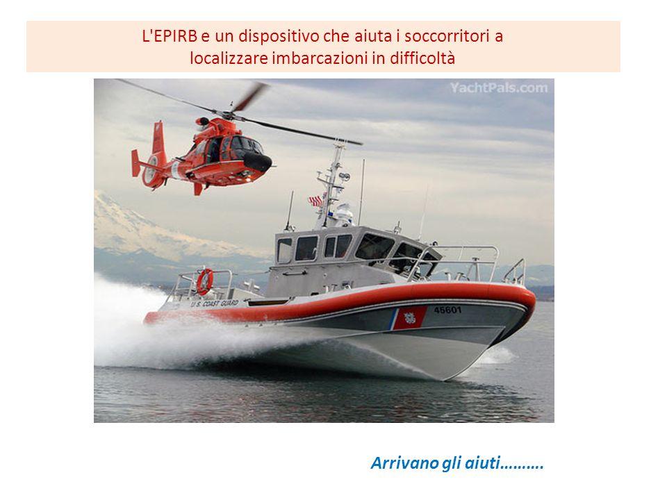 Arrivano gli aiuti………. L'EPIRB e un dispositivo che aiuta i soccorritori a localizzare imbarcazioni in difficoltà