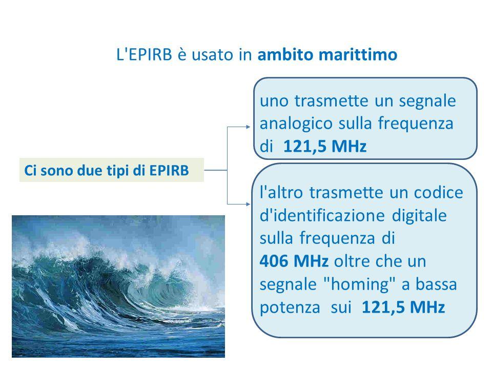 L'EPIRB è usato in ambito marittimo uno trasmette un segnale analogico sulla frequenza di 121,5 MHz l'altro trasmette un codice d'identificazione digi