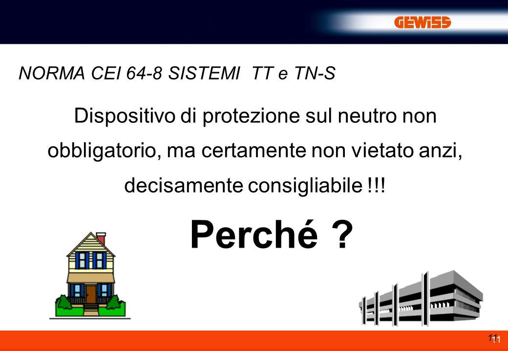 11 Dispositivo di protezione sul neutro non obbligatorio, ma certamente non vietato anzi, decisamente consigliabile !!! Perché ? NORMA CEI 64-8 SISTEM