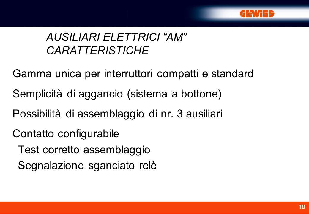 18 AUSILIARI ELETTRICI AM CARATTERISTICHE Gamma unica per interruttori compatti e standard Semplicità di aggancio (sistema a bottone) Possibilità di a