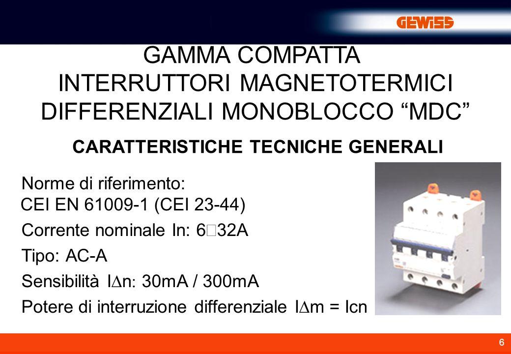 6 CARATTERISTICHE TECNICHE GENERALI GAMMA COMPATTA INTERRUTTORI MAGNETOTERMICI DIFFERENZIALI MONOBLOCCO MDC Norme di riferimento: CEI EN 61009-1 (CEI 23-44) Corrente nominale In: 6 32A Tipo: AC-A Sensibilità I n 30mA / 300mA Potere di interruzione differenziale I m = Icn