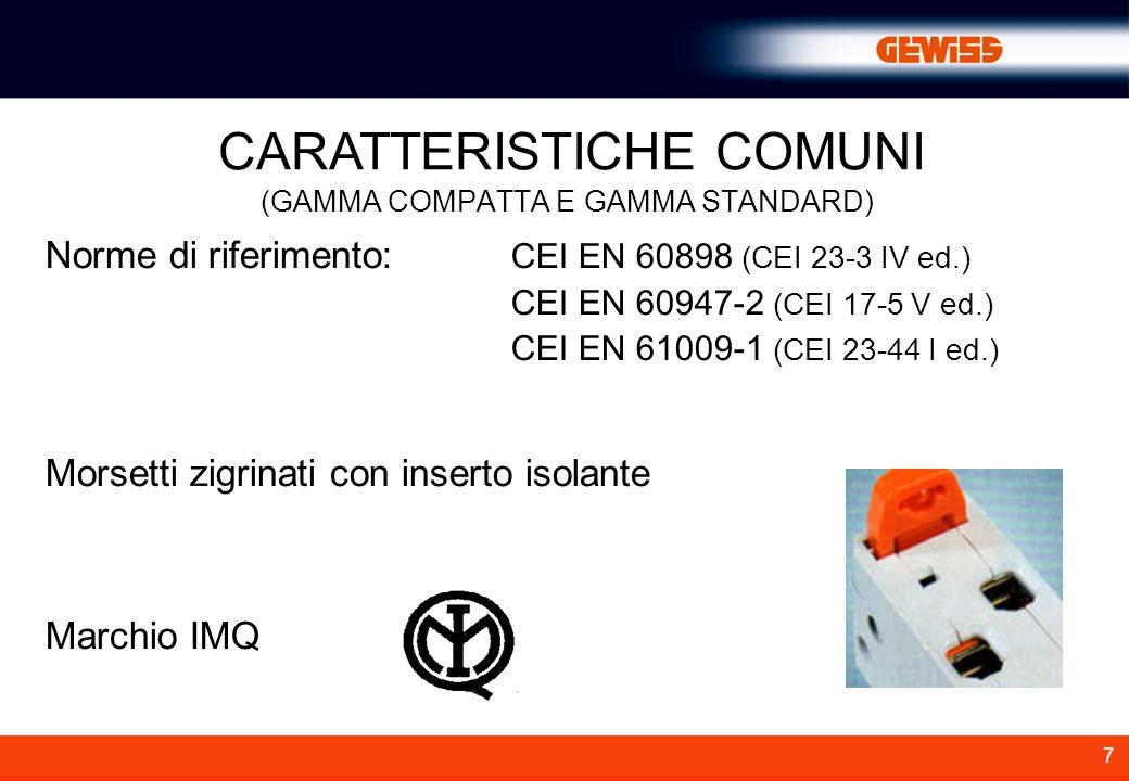7 CARATTERISTICHE COMUNI (GAMMA COMPATTA E GAMMA STANDARD) Norme di riferimento: CEI EN 60898 (CEI 23-3 IV ed.) CEI EN 60947-2 (CEI 17-5 V ed.) CEI EN 61009-1 (CEI 23-44 I ed.) Morsetti zigrinati con inserto isolante Marchio IMQ