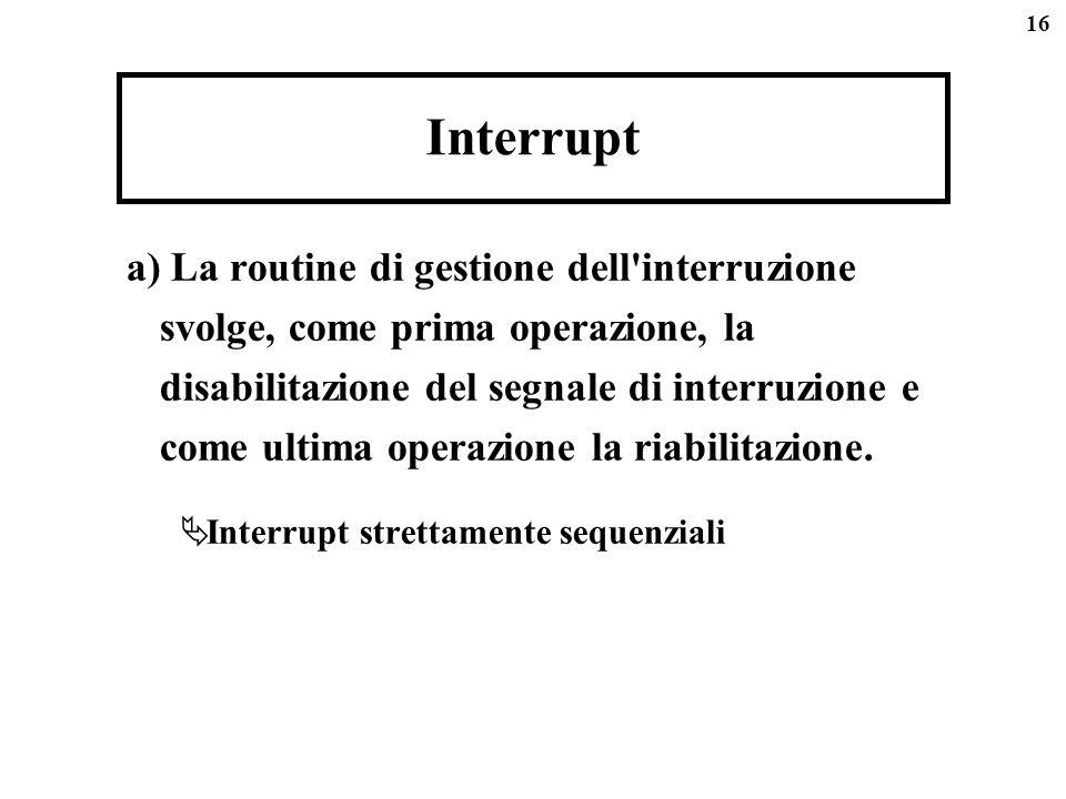 16 Interrupt a) La routine di gestione dell'interruzione svolge, come prima operazione, la disabilitazione del segnale di interruzione e come ultima o
