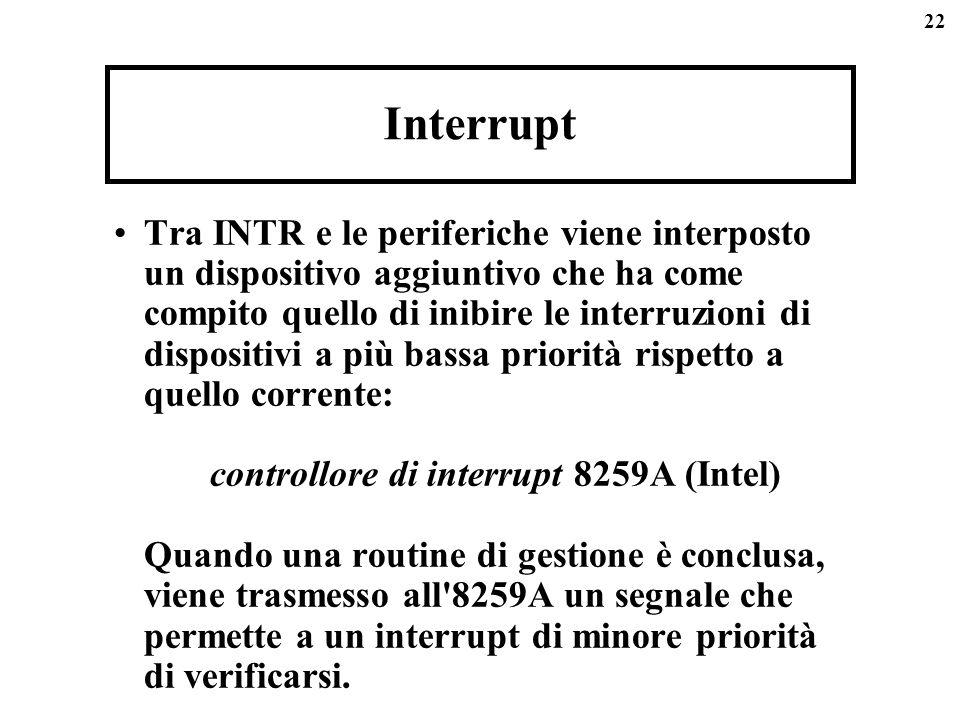 22 Interrupt Tra INTR e le periferiche viene interposto un dispositivo aggiuntivo che ha come compito quello di inibire le interruzioni di dispositivi a più bassa priorità rispetto a quello corrente: controllore di interrupt 8259A (Intel) Quando una routine di gestione è conclusa, viene trasmesso all 8259A un segnale che permette a un interrupt di minore priorità di verificarsi.