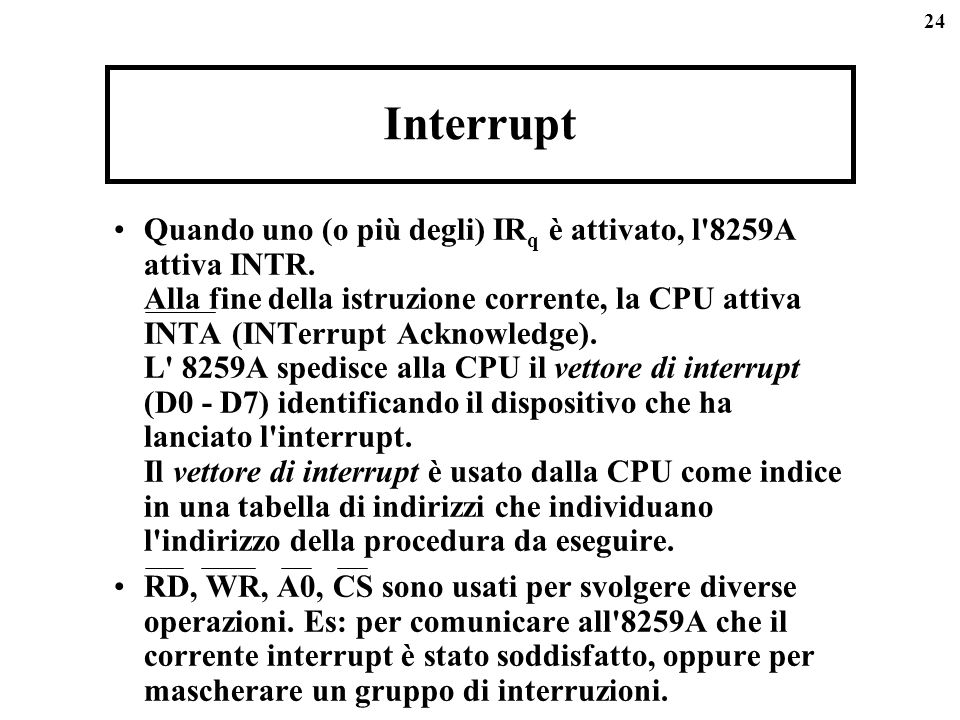 24 Interrupt Quando uno (o più degli) IR q è attivato, l'8259A attiva INTR. Alla fine della istruzione corrente, la CPU attiva INTA (INTerrupt Acknowl