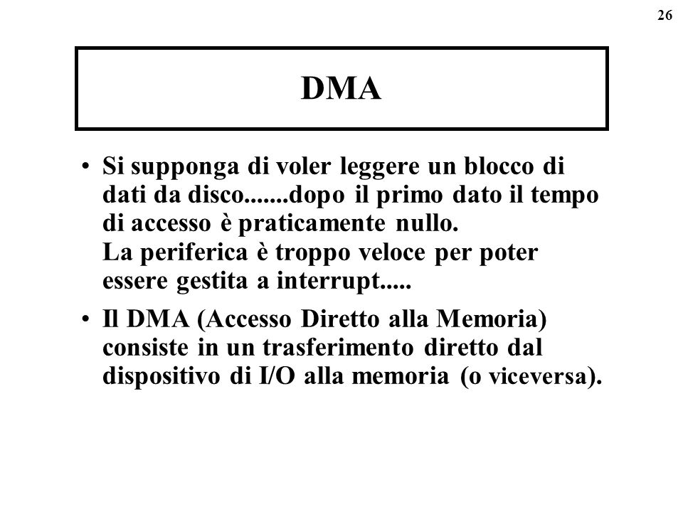 26 DMA Si supponga di voler leggere un blocco di dati da disco.......dopo il primo dato il tempo di accesso è praticamente nullo. La periferica è trop