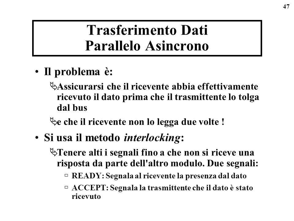 47 Trasferimento Dati Parallelo Asincrono Il problema è: Assicurarsi che il ricevente abbia effettivamente ricevuto il dato prima che il trasmittente lo tolga dal bus e che il ricevente non lo legga due volte .