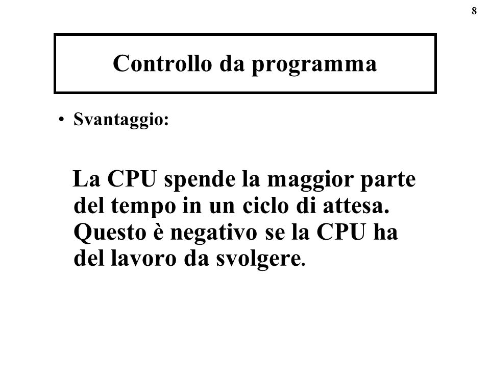 8 Controllo da programma Svantaggio: La CPU spende la maggior parte del tempo in un ciclo di attesa. Questo è negativo se la CPU ha del lavoro da svol