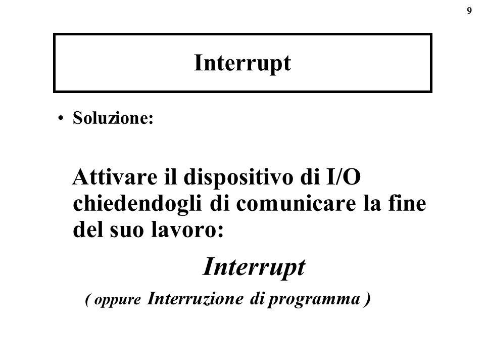 9 Interrupt Soluzione: Attivare il dispositivo di I/O chiedendogli di comunicare la fine del suo lavoro: Interrupt ( oppure Interruzione di programma )