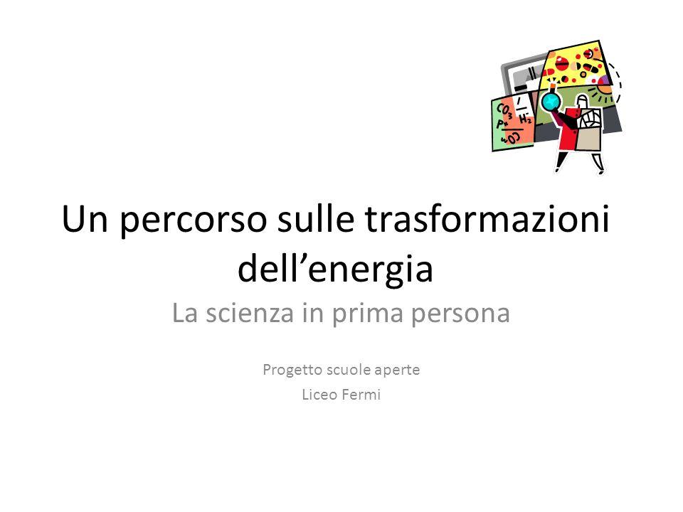 Un percorso sulle trasformazioni dellenergia La scienza in prima persona Progetto scuole aperte Liceo Fermi