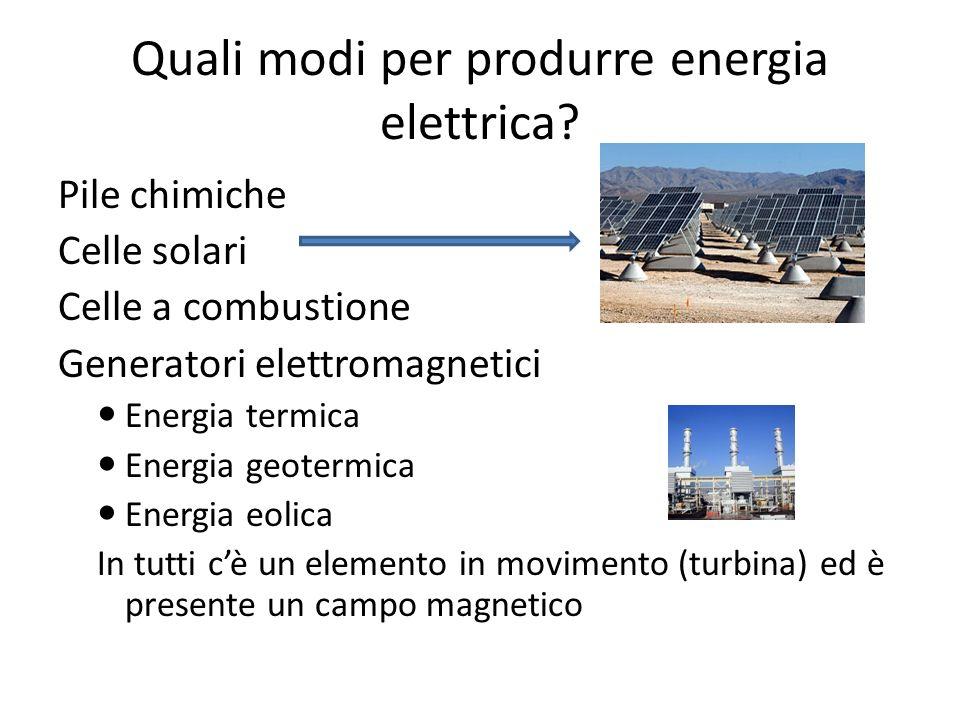 Quali modi per produrre energia elettrica? Pile chimiche Celle solari Celle a combustione Generatori elettromagnetici Energia termica Energia geotermi
