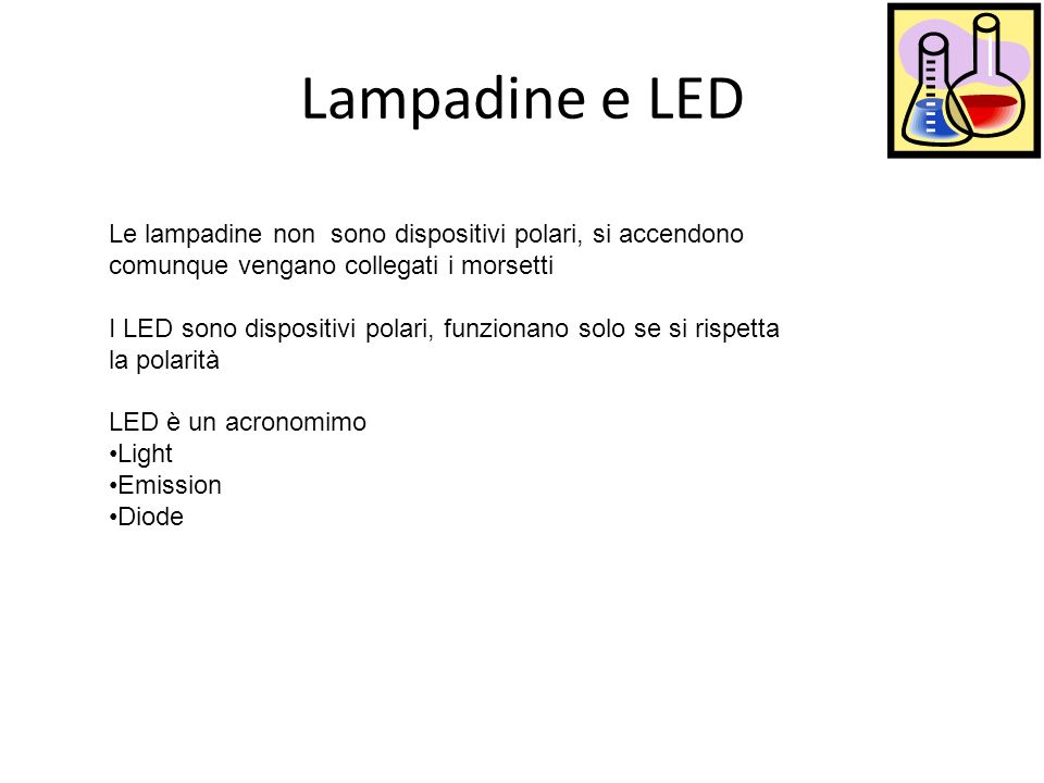 Lampadine e LED Le lampadine non sono dispositivi polari, si accendono comunque vengano collegati i morsetti I LED sono dispositivi polari, funzionano