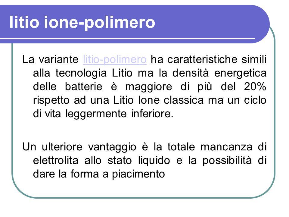 litio ione-polimero La variante litio-polimero ha caratteristiche simili alla tecnologia Litio ma la densità energetica delle batterie è maggiore di p