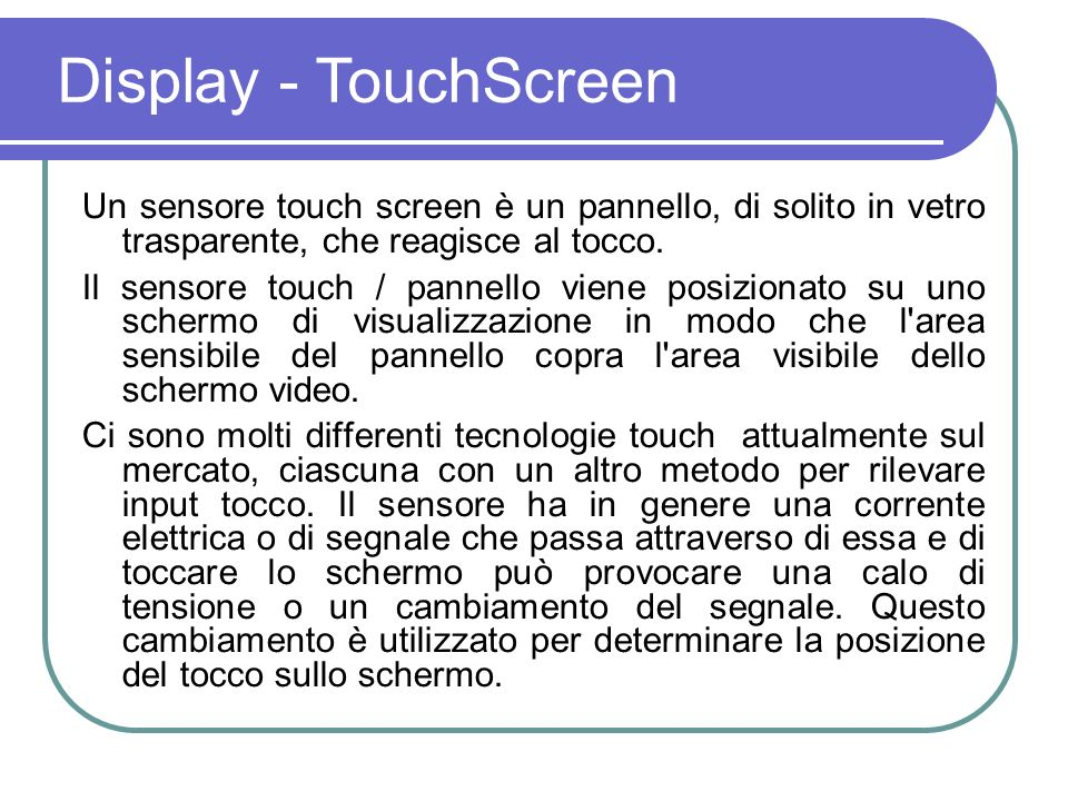 Principio di funzionamento Il corpo umano è un conduttore elettrico, quando si tocca lo schermo con un dito, una piccola quantità di corrente viene prelevata, creando una caduta di tensione.