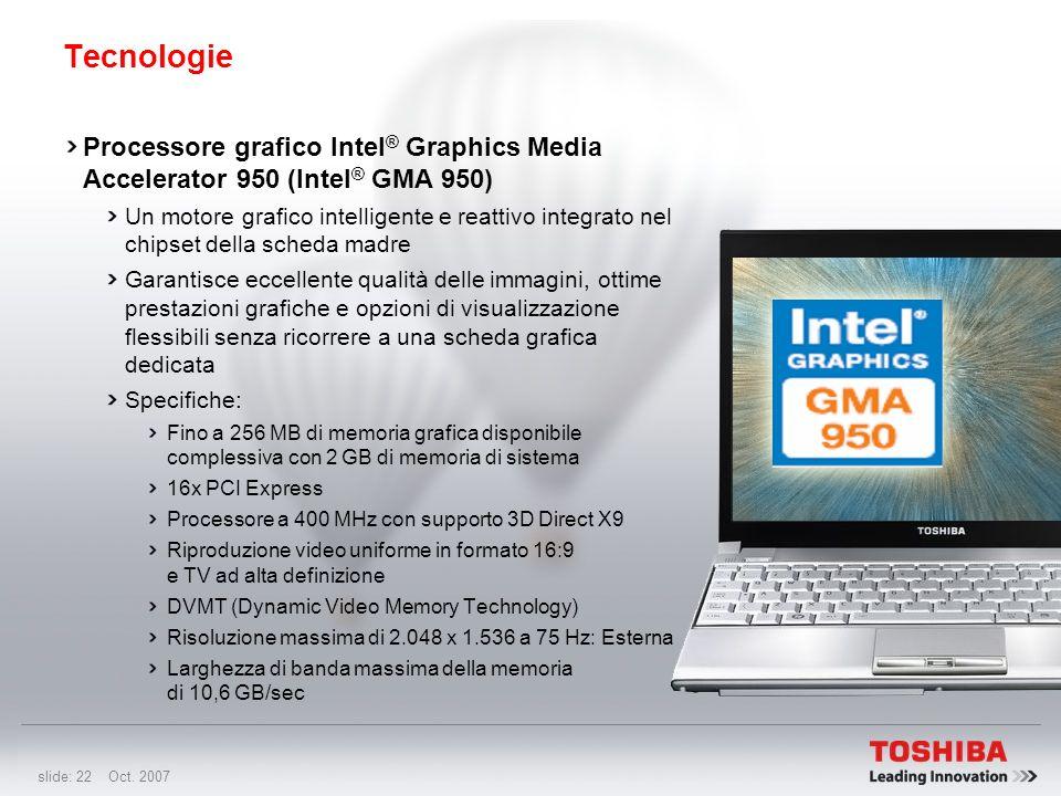 slide: 21 Oct. 2007 Tecnologie Processore Intel ® Core2 Duo Ultra Low Voltage Garantisce il massimo risparmio energetico, ma con le prestazioni eccezi