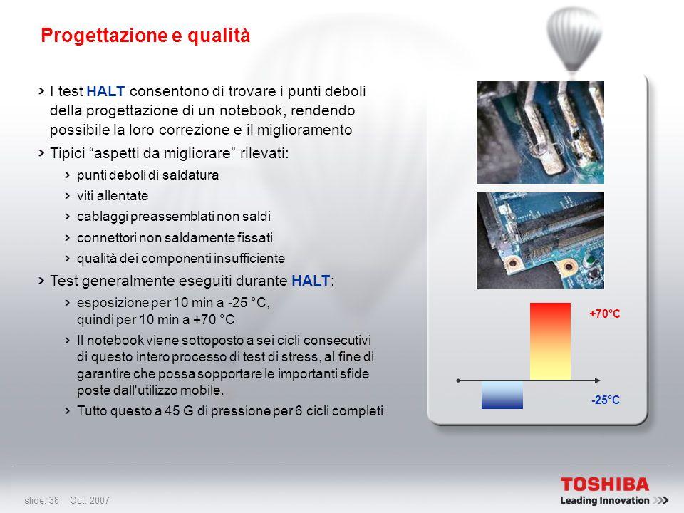 slide: 37 Oct. 2007 Progettazione e qualità Scoprire rapidamente difetti e punti deboli di progettazione e funzionamento Valutare e migliorare i margi