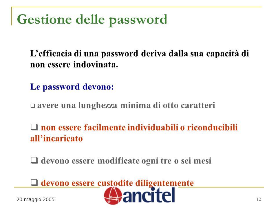 12 20 maggio 2005 Gestione delle password Lefficacia di una password deriva dalla sua capacità di non essere indovinata. Le password devono: avere una