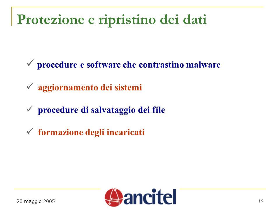 16 20 maggio 2005 Protezione e ripristino dei dati procedure e software che contrastino malware aggiornamento dei sistemi procedure di salvataggio dei