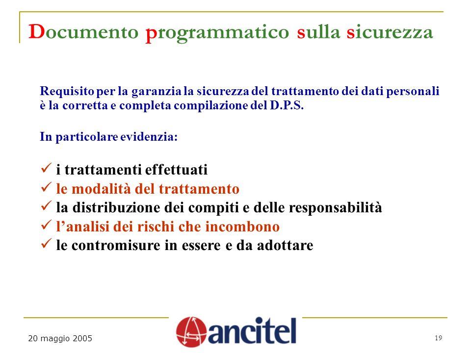 19 20 maggio 2005 Documento programmatico sulla sicurezza Requisito per la garanzia la sicurezza del trattamento dei dati personali è la corretta e co