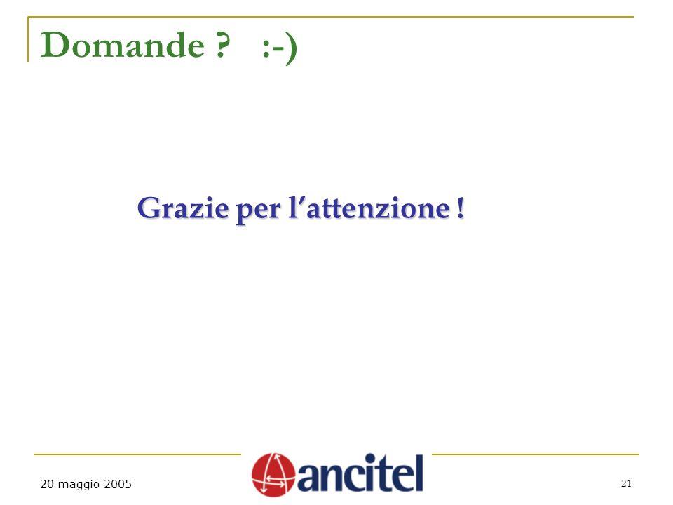 21 20 maggio 2005 Domande ? :-) Grazie per lattenzione !