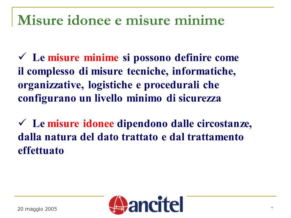 7 20 maggio 2005 Misure idonee e misure minime Le misure minime si possono definire come il complesso di misure tecniche, informatiche, organizzative,