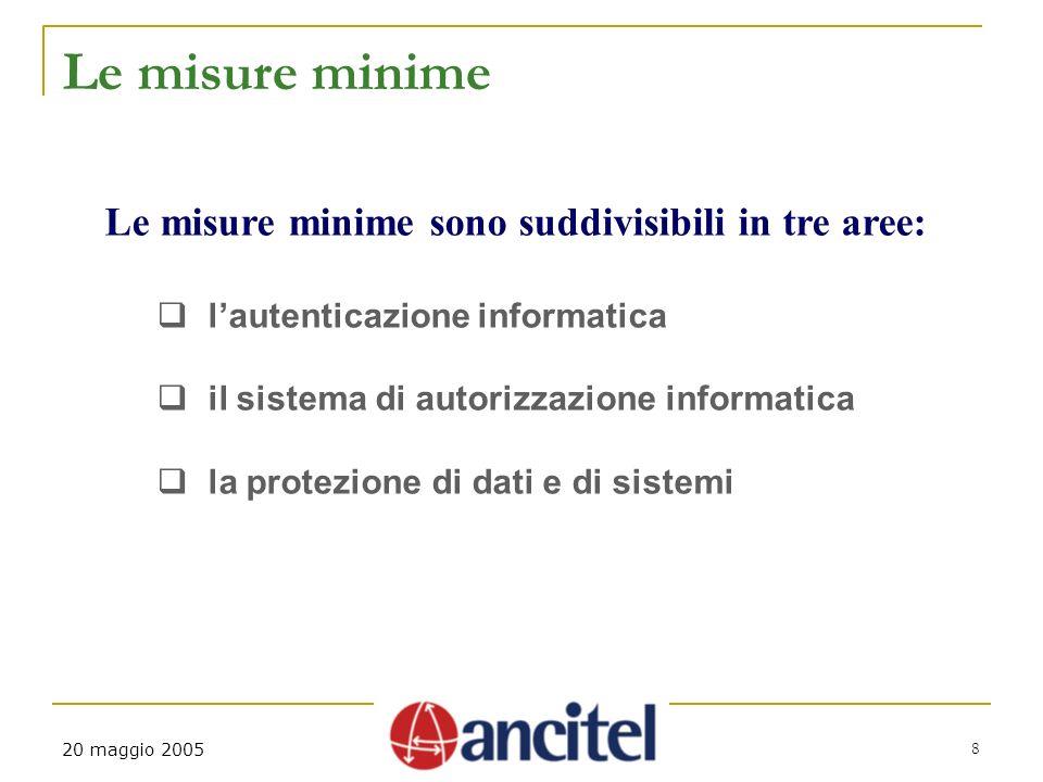 8 20 maggio 2005 Le misure minime Le misure minime sono suddivisibili in tre aree: lautenticazione informatica il sistema di autorizzazione informatic