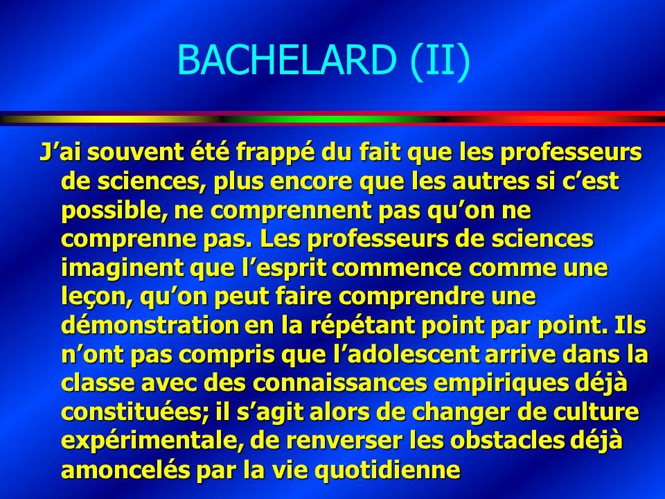 BACHELARD (II) Jai souvent été frappé du fait que les professeurs de sciences, plus encore que les autres si cest possible, ne comprennent pas quon ne comprenne pas.