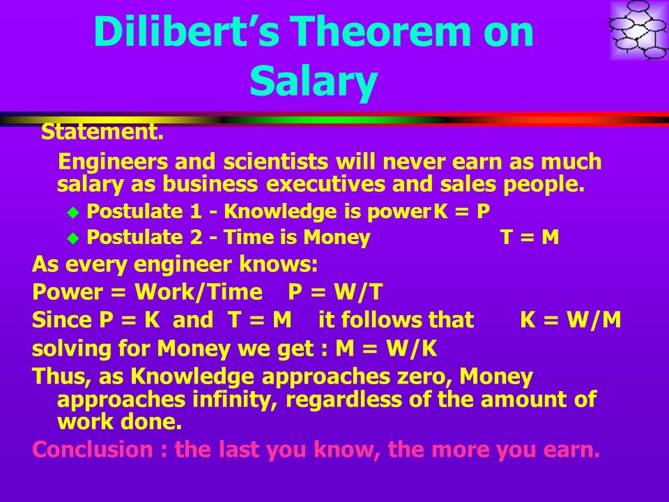 Diliberts Theorem on Salary Statement. Engineers and scientists will never earn as much salary as business executives and sales people. u Postulate 1