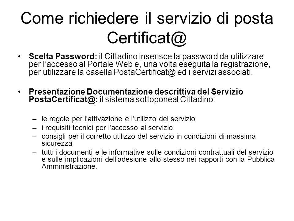 Come richiedere il servizio di posta Certificat@ Scelta Password: il Cittadino inserisce la password da utilizzare per laccesso al Portale Web e, una volta eseguita la registrazione, per utilizzare la casella PostaCertificat@ ed i servizi associati.