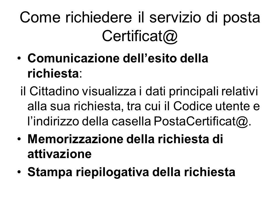 Come richiedere il servizio di posta Certificat@ Comunicazione dellesito della richiesta: il Cittadino visualizza i dati principali relativi alla sua richiesta, tra cui il Codice utente e lindirizzo della casella PostaCertificat@.