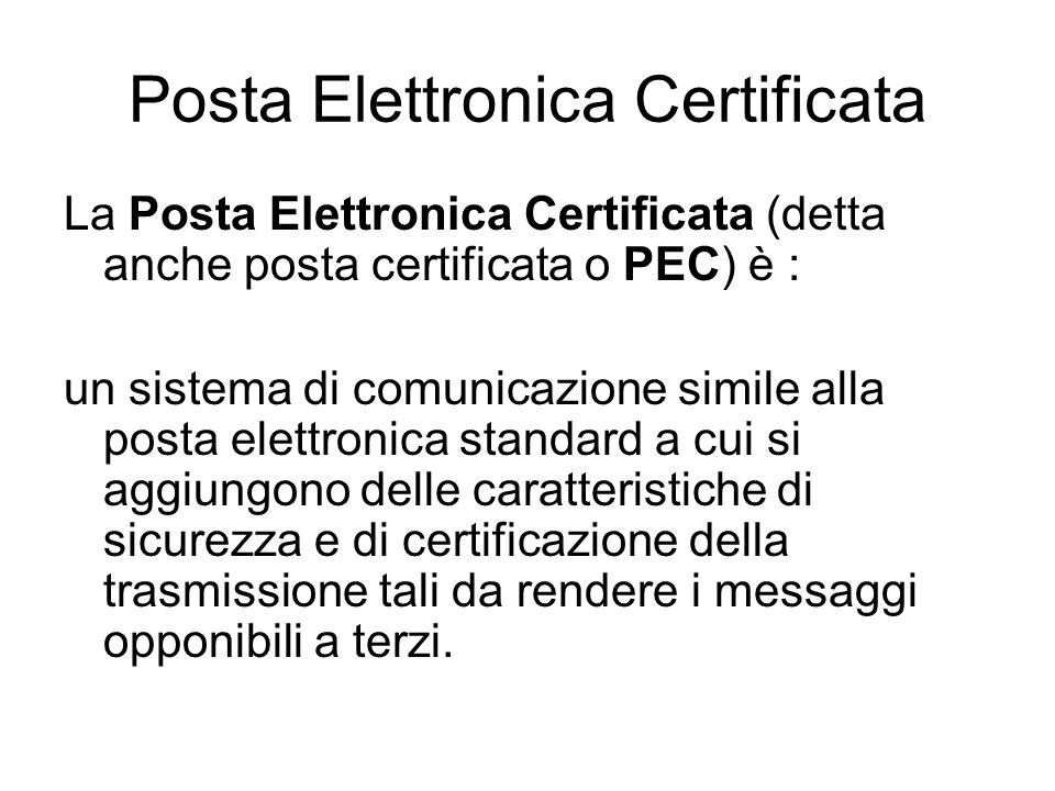 Posta Elettronica Certificata La Posta Elettronica Certificata (detta anche posta certificata o PEC) è : un sistema di comunicazione simile alla posta elettronica standard a cui si aggiungono delle caratteristiche di sicurezza e di certificazione della trasmissione tali da rendere i messaggi opponibili a terzi.