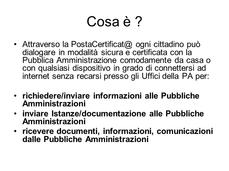 Cosa è ? Attraverso la PostaCertificat@ ogni cittadino può dialogare in modalità sicura e certificata con la Pubblica Amministrazione comodamente da c